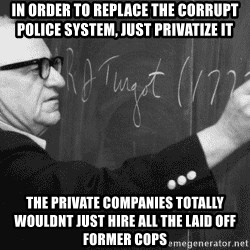 Murray Rothbard - In order to replace the corrupt police system, just privatize it the private companies totally wouldnt just hire all the laid off former cops