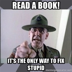 R. Lee Ermey - Read a book! It's the only way to fix stupid
