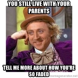 Willy Wanka - You still live with your parents Tell me more about how you're so faded