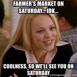 Regina George: Life Ruiner  - FARMER'S MARKET ON SATURDAY... IDK... COOLNESS, SO WE'LL SEE YOU ON SATURDAY