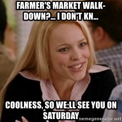 Regina George: Life Ruiner  - FARMER'S MARKET WALK-DOWN?... I DON'T KN... COOLNESS, SO WE;LL SEE YOU ON SATURDAY