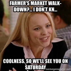 Regina George: Life Ruiner  - FARMER'S MARKET WALK-DOWN?... I DON'T KN... COOLNESS, SO WE'LL SEE YOU ON SATURDAY