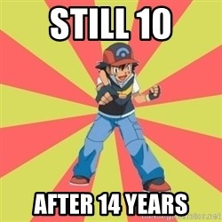 ASH Ketchum - Still 10 After 14 yeaRs