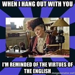 Maggie Smith being a boss - When i hang out with you I'm reminded of the virtues of the english
