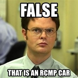 Dwight Meme - FALSE that is an rcmp car