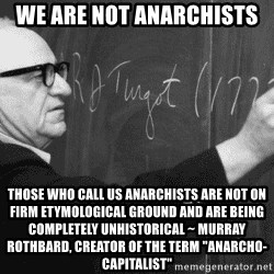 "Murray Rothbard - We are not anarchists  those who call us anarchists are not on firm etymological ground and are being completely unhistorical ~ Murray rothbard, creator of the term ""anarcho-capitalist"""