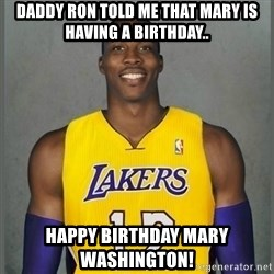 Dwight Howard Lakers - Daddy ron told me that mary is having a birthday.. happy birthday mary washington!