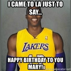 Dwight Howard Lakers - I came to LA just to say... happy birthday to you mary!