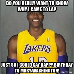 Dwight Howard Lakers - do you really want to know why I came to la? Just so i could say happy birthday to mary washington!