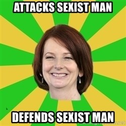 Julia Gillard - ATTACKS SEXIST MAN DEFENDS SEXIST MAN