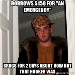 "Scumbag Steve - borrows $150 for ""an emergency"" brags for 2 days about how hot that hooker was"