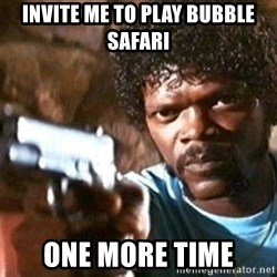 Pulp Fiction - invite me to play bubble safari one more time