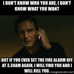 liam neeson taken - I Don't know who you are, i don't know what you want but if you ever set the fire alarm off at 3.30am again, i will find you and i will kill you.