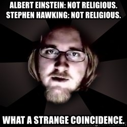 typical atheist - Albert Einstein: Not religious. Stephen Hawking: Not religious. What a strange coincidence.