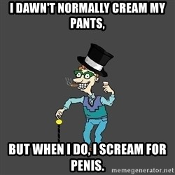 Drew Pickles: The Gayest Man In The World - I dawn't normally cream my pants, but when I do, I scream for penis.