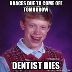 Bad Luck Brian - Braces due to come off tomorrow Dentist dies
