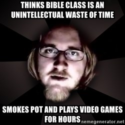 typical atheist - Thinks bible class is an unintellectual waste of time Smokes pot and plays video games for hours