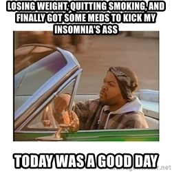 Today was a good day - Losing weight, quitting smoking, and finally got some meds to kick my insomnia's ass Today was a good day