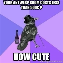 Rich Raven - your antwerp room costs less than 500€ ? how cute
