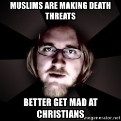 typical atheist - Muslims are making death threats better get mad at christians