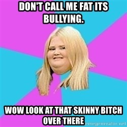 Fat Girl - Don't call me fat its bullying. wow look at that skinny bitch over there