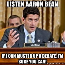 Paul Ryan Meme  - Listen aaron bean if i can muster up a debate, i'm sure you can!