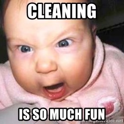 baby yelling - Cleaning Is so mUch fun