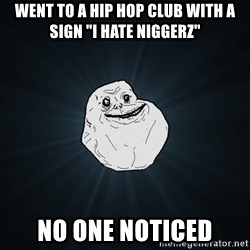 """Forever Alone - went to a hip hop club with a sign """"i hate niggerz"""" no one noticed"""