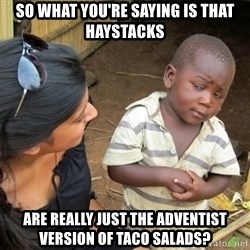 Skeptical 3rd World Kid - So what you're saying is that Haystacks are really just the adventist version of taco salads?