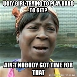 Ain't Nobody got time fo that - ugly girl trying to play hard to get? ain't nobody got time for that