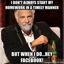 The Most Interesting Man In The World - I DON'T ALWAYS START MY HOMEWORK IN A TIMELY MANNER But when I do...hey facebook!