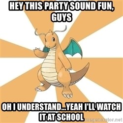 Dragonite Dad - Hey this party sound fun, guys oh i understand...yeah i'll watch it at school