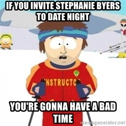 Bad time ski instructor 1 - if you invite stephanie byers to date night you're gonna have a bad time