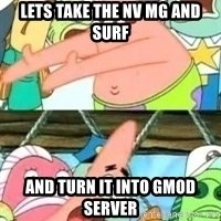 patrick star - Lets take the NV MG and SURF AND TURN IT INTO GMOD SERVER