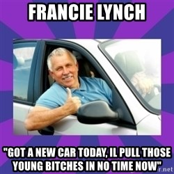 "Perfect Driver - Francie Lynch ""got a new car today, il pull those young bitches in no time now"""