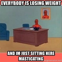 Masturbating Spider-Man - Everybody is losing weight and im just sitting here masticating