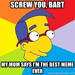 Milhouse - screw you, bart my mom says i'm the best meme ever