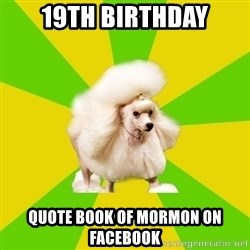 Pretentious Theatre Kid Poodle - 19th birthday quote Book of Mormon on facebook
