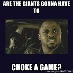 Wayne Brady - are the giants gonna have to  choke a game?