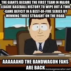 south park aand it's gone - The Giants became the first team in Major League Baseball history to wipe out a two-game deficit in a best-of-five series by winning three straight on the road. aaaaaand the bandwagon fans are back