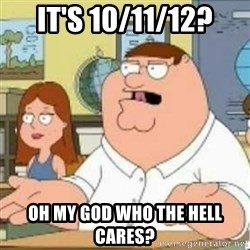 Peter Griffin who the hell cares - It's 10/11/12? oh my god Who the hell cares?