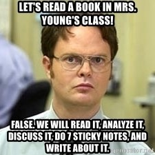 Dwight Shrute - Let's read a book in mrs. young's class! False. We will read it, analyze it, discuss it, d0 7 sticky notes, and write about it.