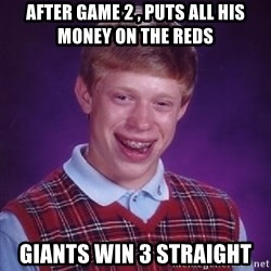 Bad Luck Brian - after game 2 , puts all his money on the reds  giants win 3 straight