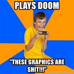 "Annoying Gamer Kid - plays doom ""these graphics are shit!!!"""