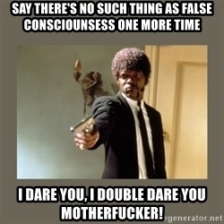 doble dare you  - say there's no such thing as false consciounsess one more time i dare you, i double dare you motherfucker!