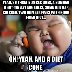 fat chinese kid - yeah, so three number ones, a number eight, twelve eggrolls, some foil rap chicken, two number fives with pork fried rice...  oh, yeah. and a diet coke.