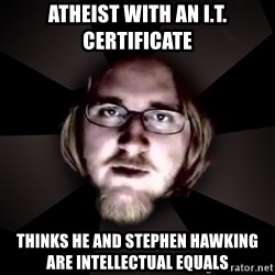 typical atheist - Atheist with an I.T. certificate Thinks he and stephen hawking are intellectual equals