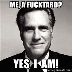 RomneyMakes.com - me, a fucktard? yes  i  am!