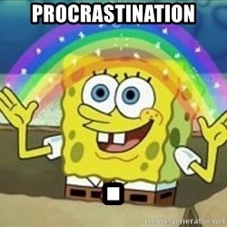 Spongebob - PROCRASTINATION .