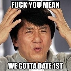 Confused Jackie Chan - FUCK YOU MEAN WE GOTTA DATE 1ST